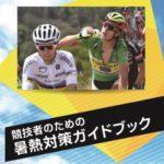 〔緊急企画〕全サイクリスト必読!国立スポーツ科学センター「競技者のための暑熱対策ガイドブック」